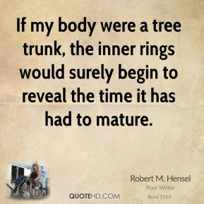 Robert M. Hensel - If my body were a tree trunk, the inner rings would surely begin to reveal the time it has had to mature.