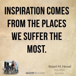 Robert M. Hensel - Inspiration comes from the places we suffer the most.