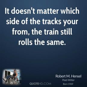 It doesn't matter which side of the tracks your from, the train still rolls the same.