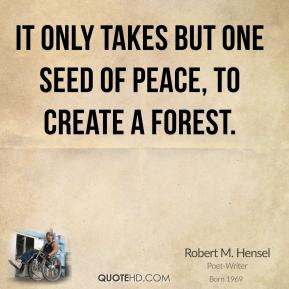 Robert M. Hensel - It only takes but one seed of peace, to create a forest.