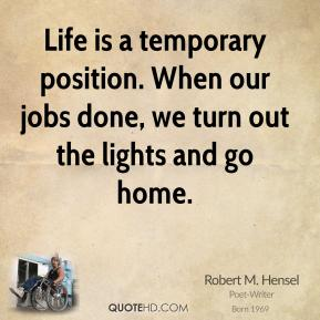 Life is a temporary position. When our jobs done, we turn out the lights and go home.