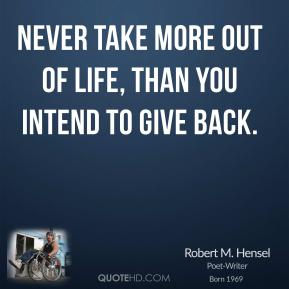 Robert M. Hensel - Never take more out of life, than you intend to give back.
