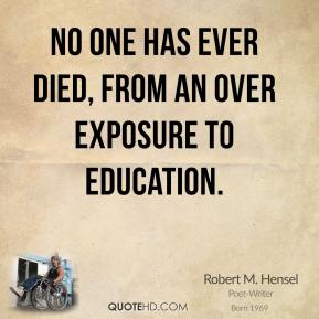 Robert M. Hensel - No one has ever died, from an over exposure to education.