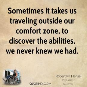 Robert M. Hensel - Sometimes it takes us traveling outside our comfort zone, to discover the abilities, we never knew we had.
