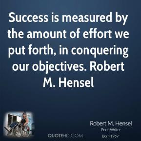 Success is measured by the amount of effort we put forth, in conquering our objectives. Robert M. Hensel
