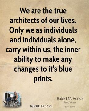 Robert M. Hensel - We are the true architects of our lives. Only we as individuals and individuals alone, carry within us, the inner ability to make any changes to it's blue prints.