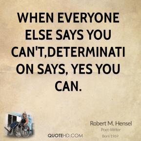 Robert M. Hensel - When everyone else says you can't,determination says, yes you can.