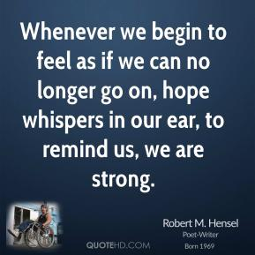 Robert M. Hensel - Whenever we begin to feel as if we can no longer go on, hope whispers in our ear, to remind us, we are strong.