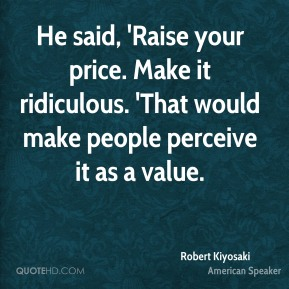 He said, 'Raise your price. Make it ridiculous. 'That would make people perceive it as a value.