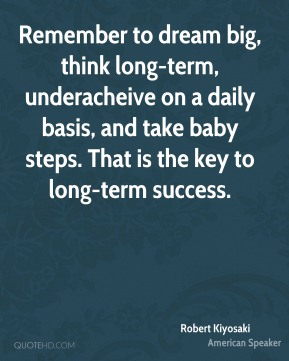 Robert Kiyosaki  - Remember to dream big, think long-term, underacheive on a daily basis, and take baby steps. That is the key to long-term success.