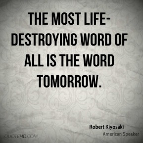 The most life-destroying word of all is the word tomorrow.