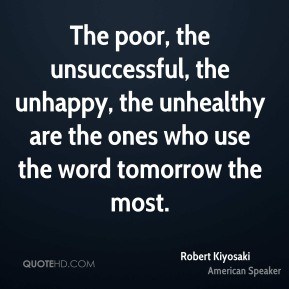 Robert Kiyosaki  - The poor, the unsuccessful, the unhappy, the unhealthy are the ones who use the word tomorrow the most.