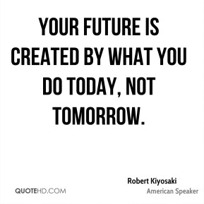 Robert Kiyosaki  - Your future is created by what you do today, not tomorrow.