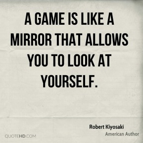 A game is like a mirror that allows you to look at yourself.