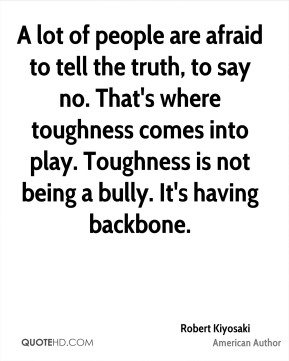 A lot of people are afraid to tell the truth, to say no. That's where toughness comes into play. Toughness is not being a bully. It's having backbone.