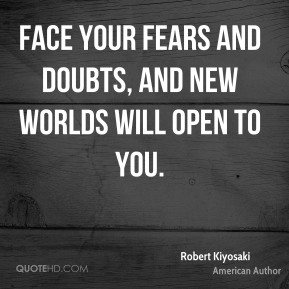 Face your fears and doubts, and new worlds will open to you.