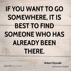 If you want to go somewhere, it is best to find someone who has already been there.