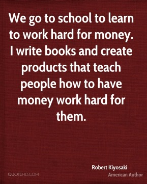 Robert Kiyosaki - We go to school to learn to work hard for money. I write books and create products that teach people how to have money work hard for them.