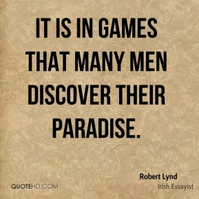 Robert Lynd  - It is in games that many men discover their paradise.