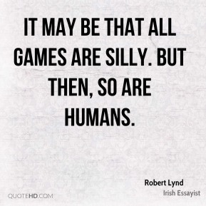 Robert Lynd  - It may be that all games are silly. But then, so are humans.