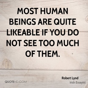 Most human beings are quite likeable if you do not see too much of them.