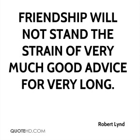 Robert Lynd - Friendship will not stand the strain of very much good advice for very long.