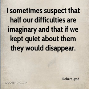 Robert Lynd - I sometimes suspect that half our difficulties are imaginary and that if we kept quiet about them they would disappear.