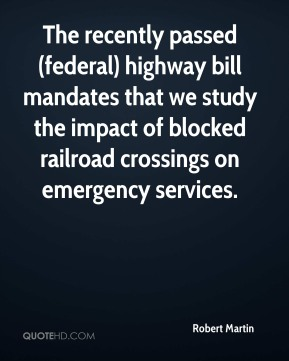 Robert Martin  - The recently passed (federal) highway bill mandates that we study the impact of blocked railroad crossings on emergency services.