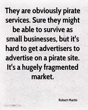 Robert Martin  - They are obviously pirate services. Sure they might be able to survive as small businesses, but it's hard to get advertisers to advertise on a pirate site. It's a hugely fragmented market.