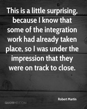 This is a little surprising, because I know that some of the integration work had already taken place, so I was under the impression that they were on track to close.