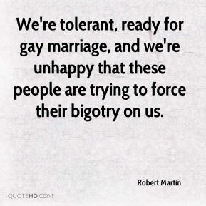 Robert Martin  - We're tolerant, ready for gay marriage, and we're unhappy that these people are trying to force their bigotry on us.