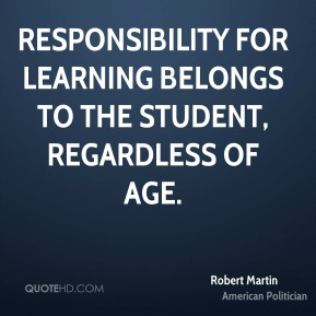 Robert Martin - Responsibility for learning belongs to the student, regardless of age.