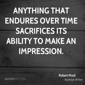 Anything that endures over time sacrifices its ability to make an impression.