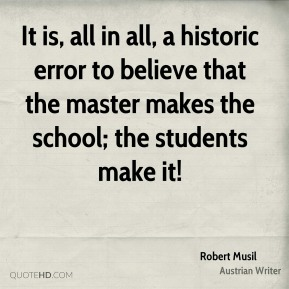 Robert Musil - It is, all in all, a historic error to believe that the master makes the school; the students make it!