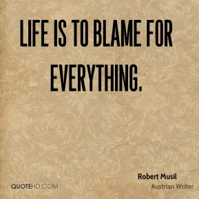 Life is to blame for everything.