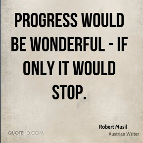 Progress would be wonderful - if only it would stop.
