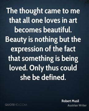 The thought came to me that all one loves in art becomes beautiful. Beauty is nothing but the expression of the fact that something is being loved. Only thus could she be defined.