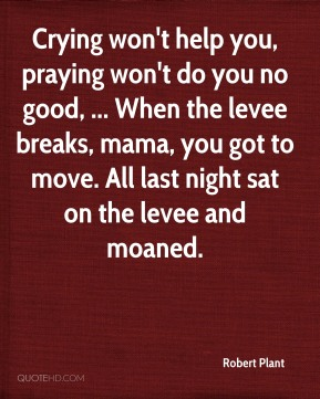 Crying won't help you, praying won't do you no good, ... When the levee breaks, mama, you got to move. All last night sat on the levee and moaned.