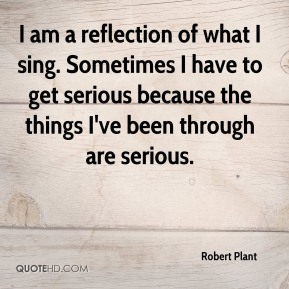 Robert Plant  - I am a reflection of what I sing. Sometimes I have to get serious because the things I've been through are serious.