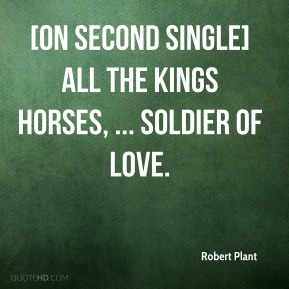 Robert Plant  - [On second single] All the Kings Horses, ... soldier of love.