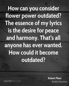 Robert Plant - How can you consider flower power outdated? The essence of my lyrics is the desire for peace and harmony. That's all anyone has ever wanted. How could it become outdated?