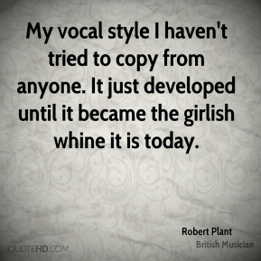 My vocal style I haven't tried to copy from anyone. It just developed until it became the girlish whine it is today.