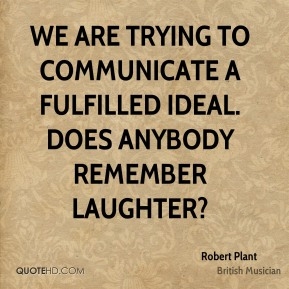 We are trying to communicate a fulfilled ideal. Does anybody remember laughter?