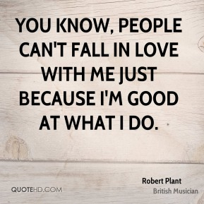 You know, people can't fall in love with me just because I'm good at what I do.