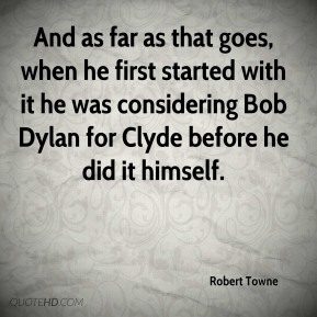 Robert Towne  - And as far as that goes, when he first started with it he was considering Bob Dylan for Clyde before he did it himself.