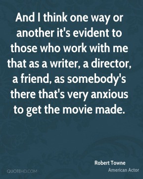 And I think one way or another it's evident to those who work with me that as a writer, a director, a friend, as somebody's there that's very anxious to get the movie made.