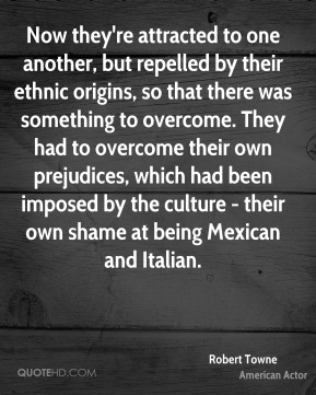 Now they're attracted to one another, but repelled by their ethnic origins, so that there was something to overcome. They had to overcome their own prejudices, which had been imposed by the culture - their own shame at being Mexican and Italian.