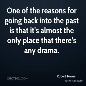 One of the reasons for going back into the past is that it's almost the only place that there's any drama.