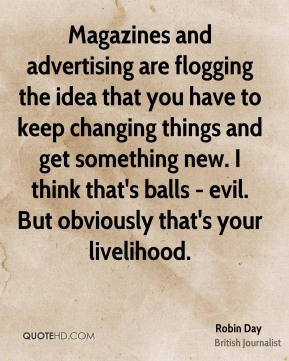 Robin Day - Magazines and advertising are flogging the idea that you have to keep changing things and get something new. I think that's balls - evil. But obviously that's your livelihood.