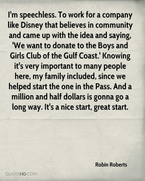 Robin Roberts  - I'm speechless. To work for a company like Disney that believes in community and came up with the idea and saying, 'We want to donate to the Boys and Girls Club of the Gulf Coast.' Knowing it's very important to many people here, my family included, since we helped start the one in the Pass. And a million and half dollars is gonna go a long way. It's a nice start, great start.